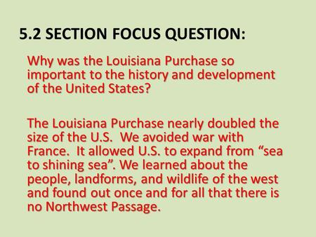 5.2 SECTION FOCUS QUESTION: Why was the Louisiana Purchase so important to the history and development of the United States? The Louisiana Purchase nearly.