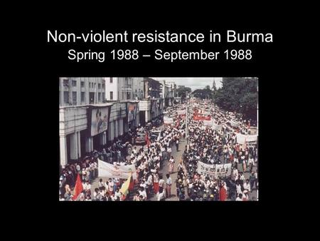 Non-violent resistance in Burma Spring 1988 – September 1988.