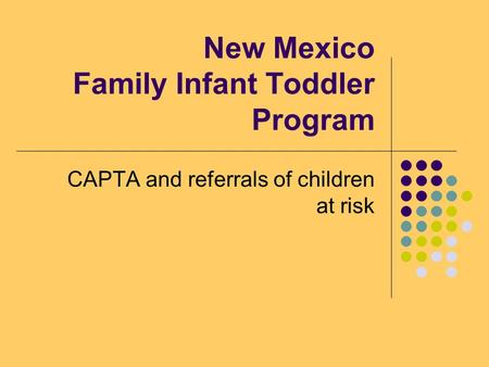 New Mexico Family Infant Toddler Program CAPTA and referrals of children at risk.