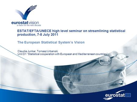 ESTAT/EFTA/UNECE high level seminar on streamlining statistical production, 7-8 July 2011 The European Statistical System's Vision Claudia Junker, Tomasz.
