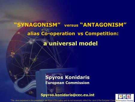 """ANTAGONISM""""SYNAGONISM"" versus alias Co-operation vs Competition: a universal model Spyros Konidaris European Commission The views expressed in this."