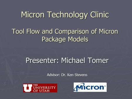 Micron Technology Clinic Tool Flow and Comparison of Micron Package Models Presenter: Michael Tomer Advisor: Dr. Ken Stevens.