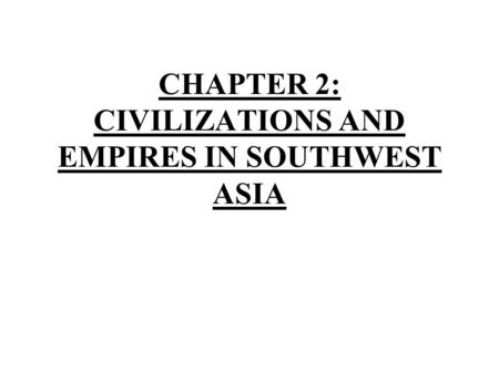 CHAPTER 2: CIVILIZATIONS AND EMPIRES IN SOUTHWEST ASIA.