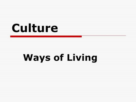 Culture Ways of Living. Culture Culture— shared beliefs, customs, laws, art, ways of living.