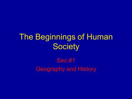 The Beginnings of Human Society Sec.#1 Geography and History.