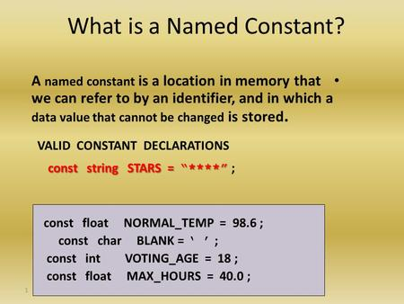 1 What is a Named Constant? A named constant is a location in memory that we can refer to by an identifier, and in which a data value that cannot be changed.