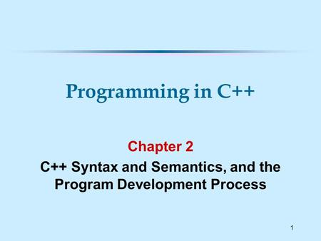 1 Chapter 2 C++ Syntax and Semantics, and the Program Development Process Programming in C++