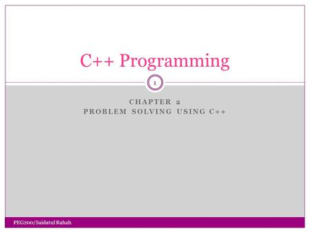 CHAPTER 2 PROBLEM SOLVING USING C++ 1 C++ Programming PEG200/Saidatul Rahah.