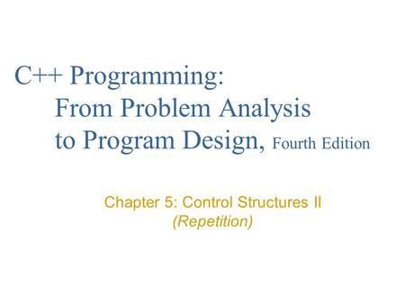 C++ Programming: From Problem Analysis to Program Design, Fourth Edition Chapter 5: Control Structures II (Repetition)