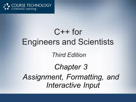Chapter 3 Assignment, Formatting, and Interactive Input C++ for Engineers and Scientists Third Edition.