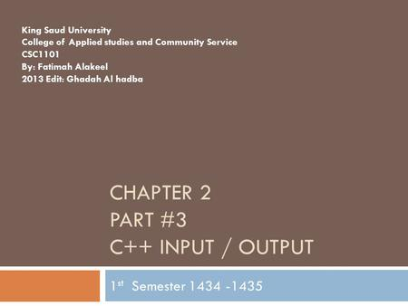 CHAPTER 2 PART #3 C++ INPUT / OUTPUT 1 st Semester 1434 -1435 King Saud University College of Applied studies and Community Service CSC1101 By: Fatimah.