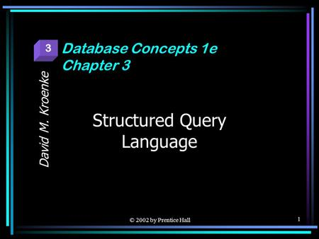 © 2002 by Prentice Hall 1 Structured Query Language David M. Kroenke Database Concepts 1e Chapter 3 3.