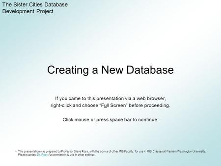 "Creating a New Database If you came to this presentation via a web browser, right-click and choose ""Full Screen"" before proceeding. Click mouse or press."