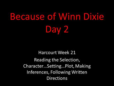 Because of Winn Dixie Day 2 Harcourt Week 21 Reading the Selection, Character…Setting…Plot, Making Inferences, Following Written Directions.