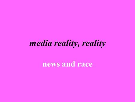 Media reality, reality news and race. news as a social construct what shapes news? general news norms (proximity, impact, timeliness, etc.) news management.