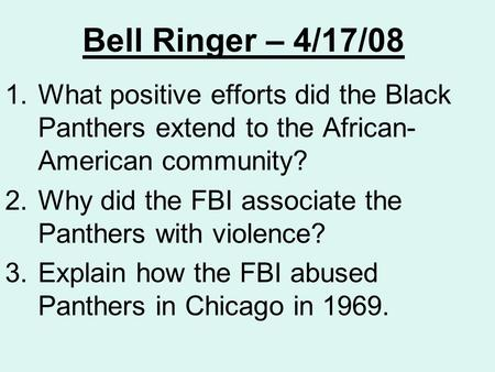 Bell Ringer – 4/17/08 1.What positive efforts did the Black Panthers extend to the African- American community? 2.Why did the FBI associate the Panthers.