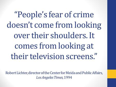 """People's fear of crime doesn't come from looking over their shoulders. It comes from looking at their television screens."" Robert Lichter, director of."
