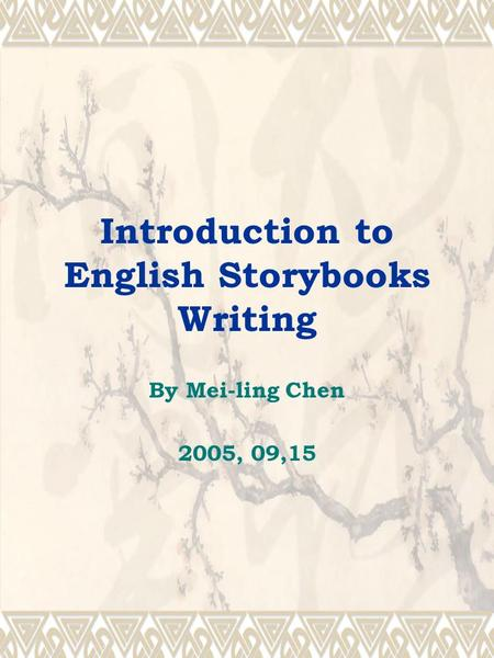 Introduction to English Storybooks Writing By Mei-ling Chen 2005, 09,15.