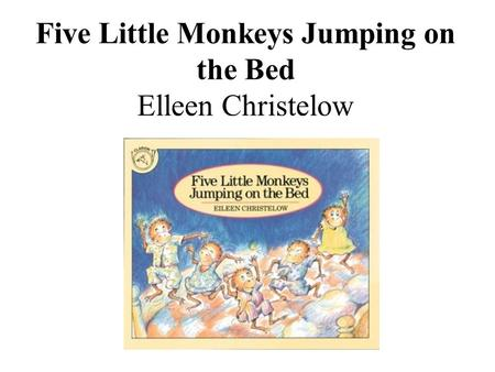 Five Little Monkeys Jumping on the Bed Elleen Christelow.