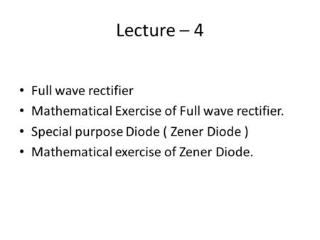 Lecture – 4 Full wave rectifier Mathematical Exercise of Full wave rectifier. Special purpose Diode ( Zener Diode ) Mathematical exercise of Zener Diode.