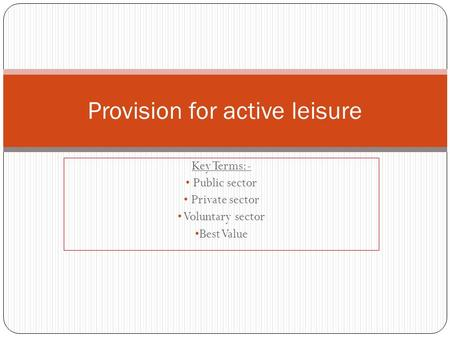 Key Terms:- Public sector Private sector Voluntary sector Best Value Provision for active leisure.