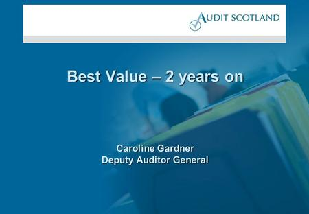 Best Value – 2 years on Caroline Gardner Deputy Auditor General.