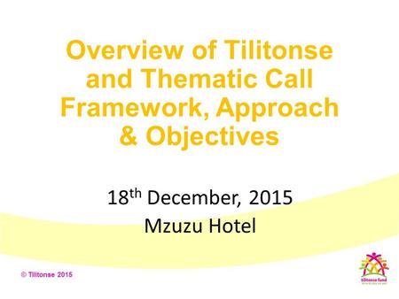 Overview of Tilitonse and Thematic Call Framework, Approach & Objectives 18 th December, 2015 Mzuzu Hotel.