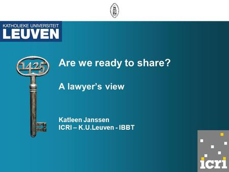 Are we ready to share? A lawyer's view Katleen Janssen ICRI – K.U.Leuven - IBBT.