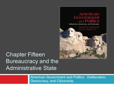Chapter Fifteen Bureaucracy and the Administrative State American Government and Politics: Deliberation, Democracy, and Citizenship.