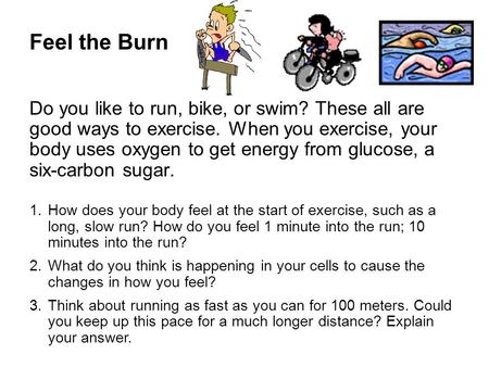 Feel the Burn Do you like to run, bike, or swim? These all are good ways to exercise. When you exercise, your body uses oxygen to get energy from glucose,