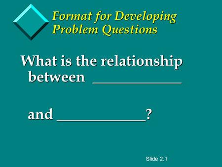 Format for Developing Problem Questions What is the relationship between ____________ and ____________? and ____________? Slide 2.1.