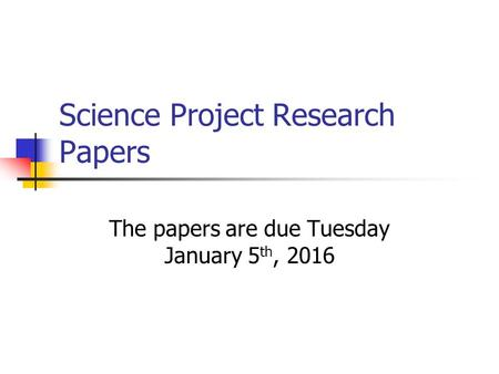 Science Project Research Papers The papers are due Tuesday January 5 th, 2016.