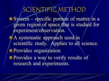 SCIENTIFIC METHOD System – specific portion of matter in a given region of space that is studied for experiment/observation. A systematic approach used.