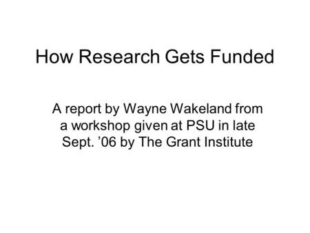 How Research Gets Funded A report by Wayne Wakeland from a workshop given at PSU in late Sept. '06 by The Grant Institute.