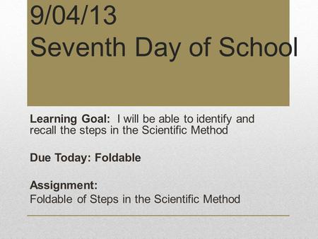 9/04/13 Seventh Day of School Learning Goal: I will be able to identify and recall the steps in the Scientific Method Due Today: Foldable Assignment: Foldable.