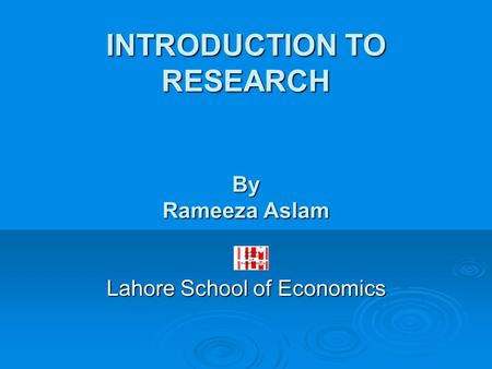 INTRODUCTION TO RESEARCH By Rameeza Aslam Lahore School of Economics.