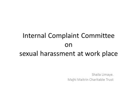 Internal Complaint Committee on sexual harassment at work place Shaila Limaye. Majhi Maitrin Charitable Trust.