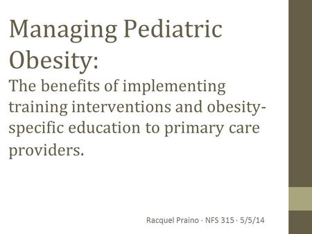 Managing Pediatric Obesity: The benefits of implementing training interventions and obesity- specific education to primary care providers. Racquel Praino.