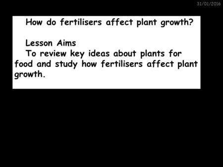 31/01/2016 Plants for Food How do fertilisers affect plant growth? Lesson Aims To review key ideas about plants for food and study how fertilisers affect.