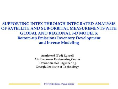 Georgia Institute of Technology SUPPORTING INTEX THROUGH INTEGRATED ANALYSIS OF SATELLITE AND SUB-ORBITAL MEASUREMENTS WITH GLOBAL AND REGIONAL 3-D MODELS: