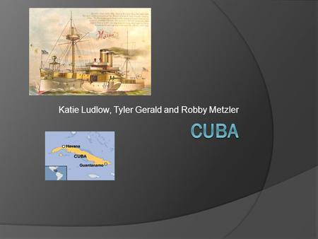 Katie Ludlow, Tyler Gerald and Robby Metzler. How the U.S. got Involved with Cuba  As the Spanish influence decreased in strength in Cuba, the U.S. began.