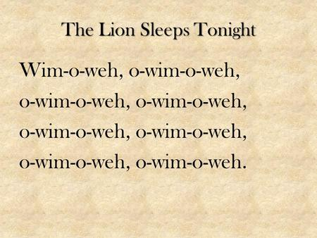The Lion Sleeps Tonight Wim-o-weh, o-wim-o-weh, o-wim-o-weh, o-wim-o-weh, o-wim-o-weh.