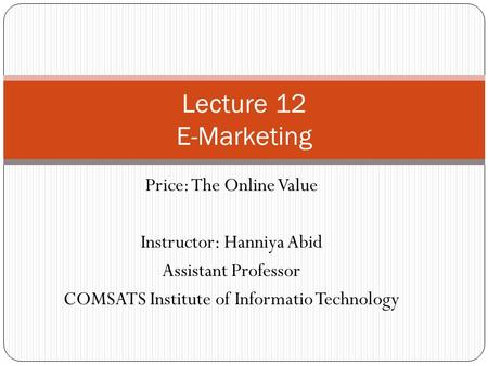 Price: The Online Value Instructor: Hanniya Abid Assistant Professor COMSATS Institute of Informatio Technology Lecture 12 E-Marketing.