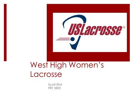 West High Women's Lacrosse Scott Eliot PRT 3800. Lacrosse Culture  Grew up in the lacrosse hotbed  Picked the game up in 3 rd grade  3 years Varsity.