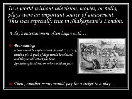 In a world without television, movies, or radio, plays were an important source of amusement. This was especially true in Shakespeare's London. A day's.