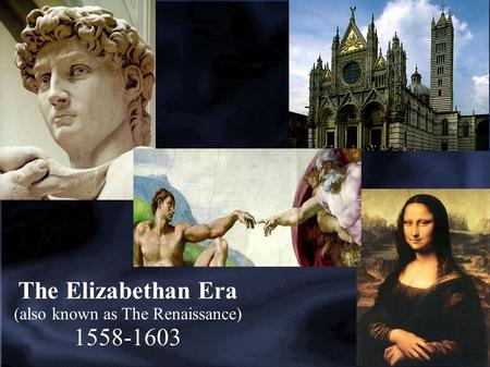 The Elizabethan Era (also known as The Renaissance) 1558-1603.