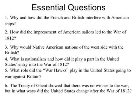 Essential Questions 1.Why and how did the French and British interfere with American ships? 2.How did the impressment of American sailors led to the War.