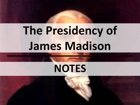 The Presidency of James Madison NOTES. OBJECTIVE(S): Describe how American foreign policy differed during Madison's presidency, compared to those before.