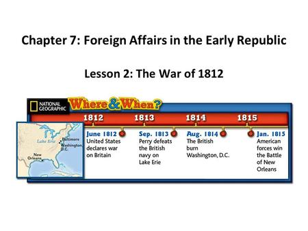 Chapter 7: Foreign Affairs in the Early Republic Lesson 2: The War of 1812.