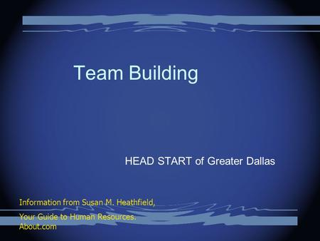 Team Building HEAD START of Greater Dallas Information from Susan M. Heathfield, Your Guide to Human Resources. About.com.